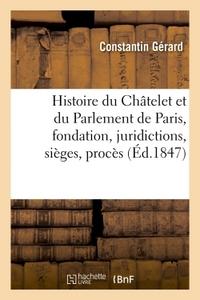 HISTOIRE DU CHATELET ET DU PARLEMENT DE PARIS : LEUR FONDATION, LEURS JURIDICTIONS, SIEGES, - PROCES