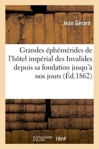 GRANDES EPHEMERIDES DE L'HOTEL IMPERIAL DES INVALIDES DEPUIS SA FONDATION JUSQU'A NOS JOURS : - DESC