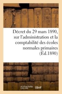 DECRET DU 29 MARS 1890, SUR L'ADMINISTRATION ET LA COMPTABILITE DES ECOLES NORMALES PRIMAIRES - ET S