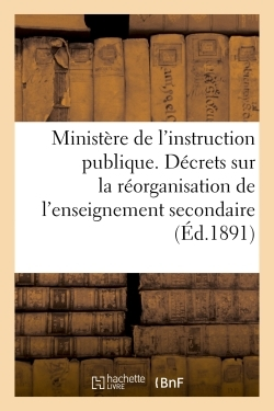 MINISTERE DE L'INSTRUCTION PUBLIQUE. DECRETS SUR LA REORGANISATION DE L'ENSEIGNEMENT SECONDAIRE
