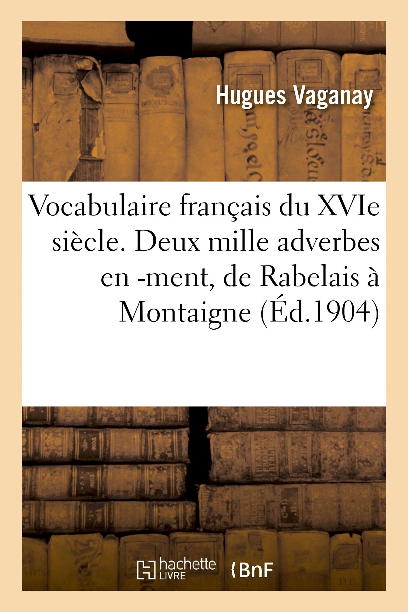 VOCABULAIRE FRANCAIS DU XVIE SIECLE. DEUX MILLE ADVERBES EN -MENT, DE RABELAIS A MONTAIGNE