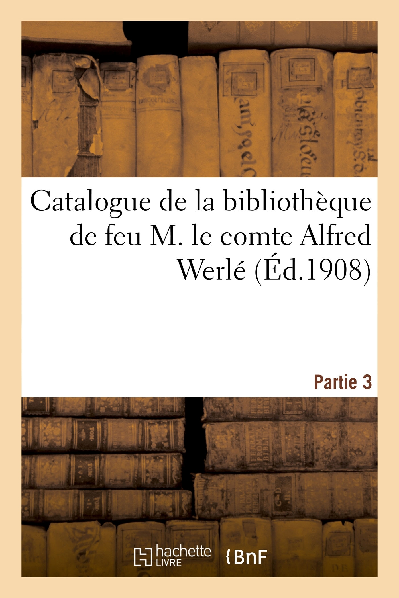 CATALOGUE DE LA BIBLIOTHEQUE DE FEU M. LE COMTE ALFRED WERLE. PARTIE 3