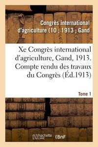 XE CONGRES INTERNATIONAL D'AGRICULTURE, GAND, 1913. TOME 1 - COMPTE RENDU DES TRAVAUX DU CONGRES