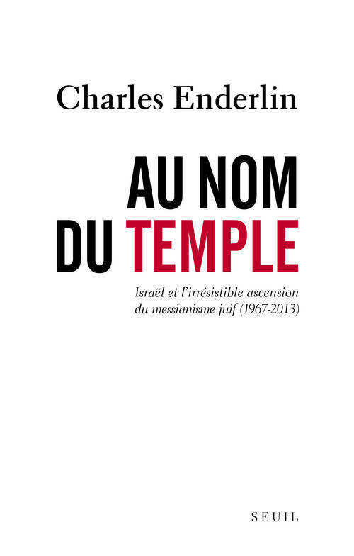 AU NOM DU TEMPLE. ISRAEL ET L'IRRESISTIBLE ASCENSION DU MESSIANISME JUIF (1967 - 2013)