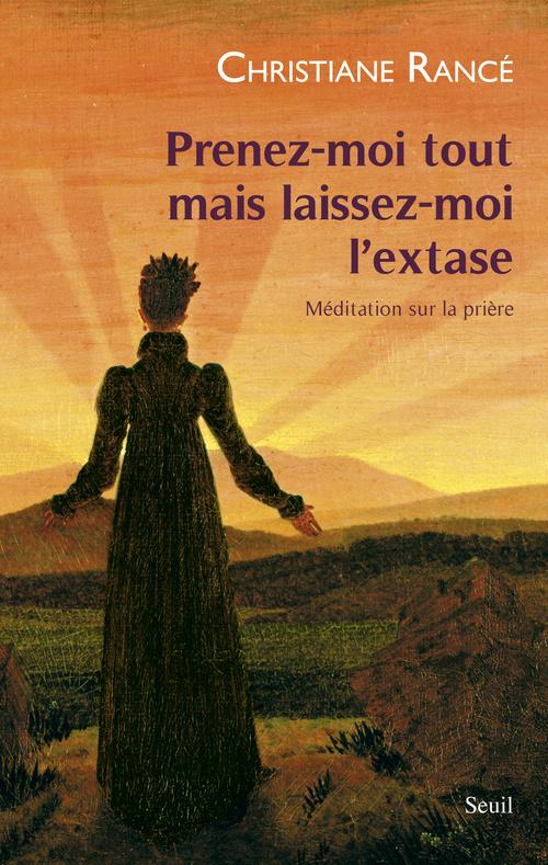 PRENEZ-MOI TOUT MAIS LAISSEZ-MOI L'EXTASE. MEDITATION SUR LA PRIERE