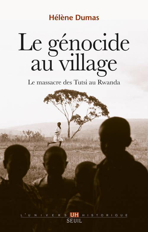 Le genocide au village. le massacre des tutsi au rwanda