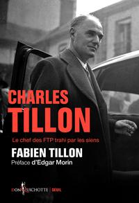 CHARLES TILLON. LE CHEF DES FTP TRAHI PAR LES SIENS