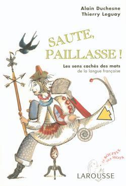 SAUTE, PAILLASSE ! - LES SENS CACHES DES MOTS DE LA LANGUE FRANCAISE