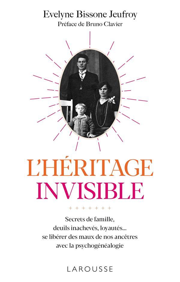L'HERITAGE INVISIBLE : SECRETS DE FAMILLE, DEUILS INACHEVES, LOYAUTES... - SE LIBERER DES MAUX