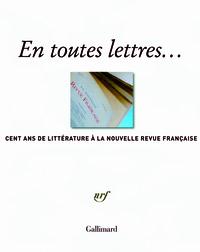 EN TOUTES LETTRES.. - CENT ANS DE LITTERATURE A LA NOUVELLE REVUE FRANCAISE