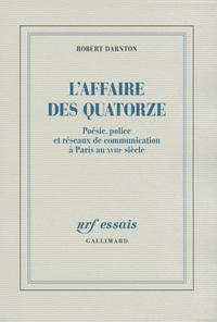L'AFFAIRE DES QUATORZE POESIE, POLICE ET RESEAUX DE COMMUNICATION A PARIS AU XVIIIE SIECLE