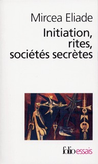 INITIATION, RITES, SOCIETES SECRETES - ESSAI SUR QUELQUES TYPES D'INITIATION