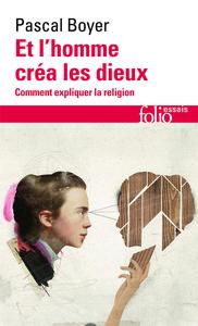 ET L'HOMME CREA LES DIEUX - COMMENT EXPLIQUER LA RELIGION