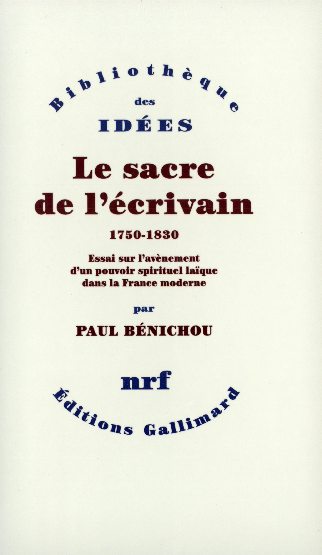 LE SACRE DE L'ECRIVAIN (1750-1830) - ESSAI SUR L'AVENEMENT D'UN POUVOIR SPIRITUEL LAIQUE DANS LA FRA