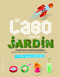 UN LABO DANS TON JARDIN - 25 EXPERIENCES ET ACTIVITES SCIENTIFIQUES PASSIONNANTES ET AMUSANTES A FAI