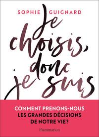 JE CHOISIS, DONC JE SUIS - COMMENT PRENONS-NOUS LES GRANDES DECISIONS DE NOTRE VIE ?