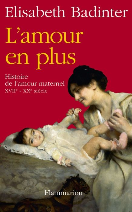 L'AMOUR EN PLUS - HISTOIRE DE L'AMOUR MATERNEL (XVIIE-XXE SIECLE)