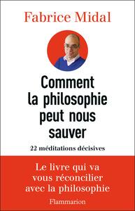 COMMENT LA PHILOSOPHIE PEUT NOUS SAUVER - 22 MEDITATIONS DECISIVES