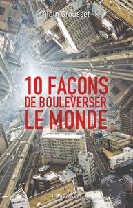 10 FACONS DE BOULEVERSER LE MONDE