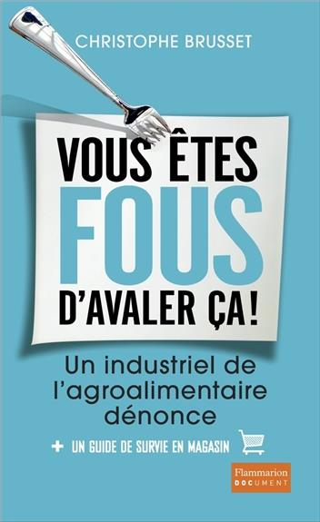 VOUS ETES FOUS D'AVALER CA! - UN INDUSTRIEL DE L'AGRO-ALIMENTAIRE DENONCE
