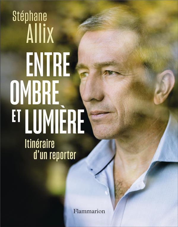 ENTRE OMBRE ET LUMIERE - ITINERAIRE D'UN REPORTER