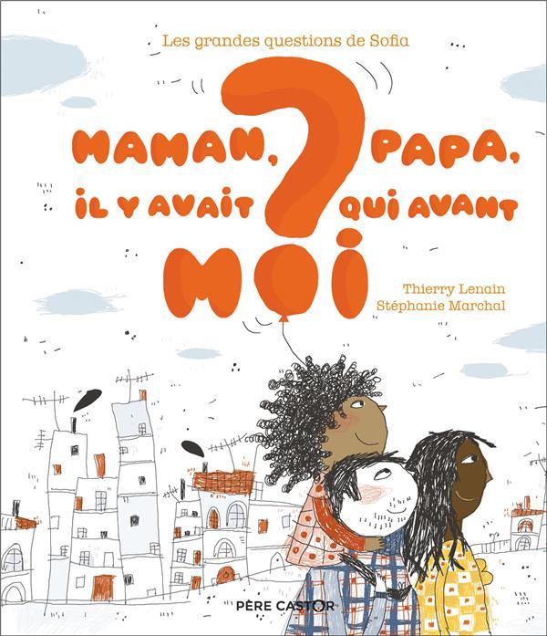 MAMAN, PAPA, IL Y AVAIT QUI AVANT MOI ? - LES GRANDES QUESTIONS DE SOFIA