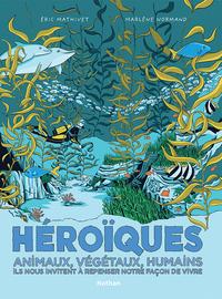 HEROIQUES - ANIMAUX, VEGETAUX, HUMAINS ILS NOUS INVITENT A REPENSER NOTRE FACON DE VIVRE