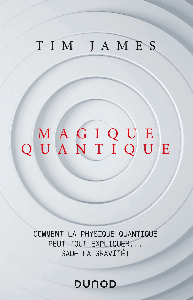 MAGIQUE QUANTIQUE - COMMENT LA PHYSIQUE QUANTIQUE PEUT TOUT EXPLIQUER ... SAUF LA GRAVITE