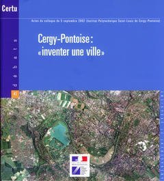CERGY-PONTOISE : INVENTER UNE VILLE . ACTES DU COLLOQUE DU 5 SEPT. 2002 (INST. POLYTEC. SAINT-LOUIS