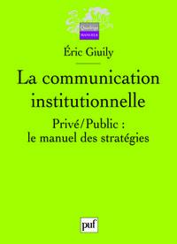 LA COMMUNICATION INSTITUTIONNELLE - PRIVE / PUBLIC : LE MANUEL DES STRATEGIES