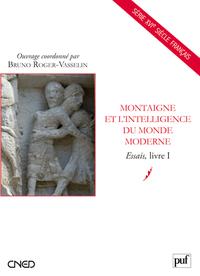 MONTAIGNE ET L'INTELLIGENCE DU MONDE MODERNE - ESSAIS, LIVRE I