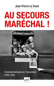 AU SECOURS, MARECHAL ! L'INSTRUMENTALISATION DE L'HUMANITAIRE (1940-1944)