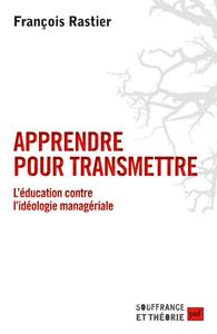 APPRENDRE POUR TRANSMETTRE - L'EDUCATION CONTRE L'IDEOLOGIE MANAGERIALE