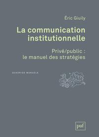LA COMMUNICATION INSTITUTIONNELLE. PRIVE/PUBLIC : LE MANUEL DES STRATEGIES - PRIVE/PUBLIC : LE MANUE