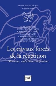 LES TRAVAUX FORCES DE LA REPETITION - OBSESSIONS, ADDICTIONS, COMPULSIONS