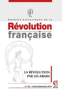 ANNALES HISTORIQUES DE LA REVOLUTION FRANCAISE N 393 3/2018 LA REVOLUTION PAR LES ARMES