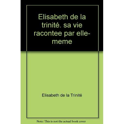 ELISABETH DE LA TRINITE. SA VIE RACONTEE PAR ELLE- MEME