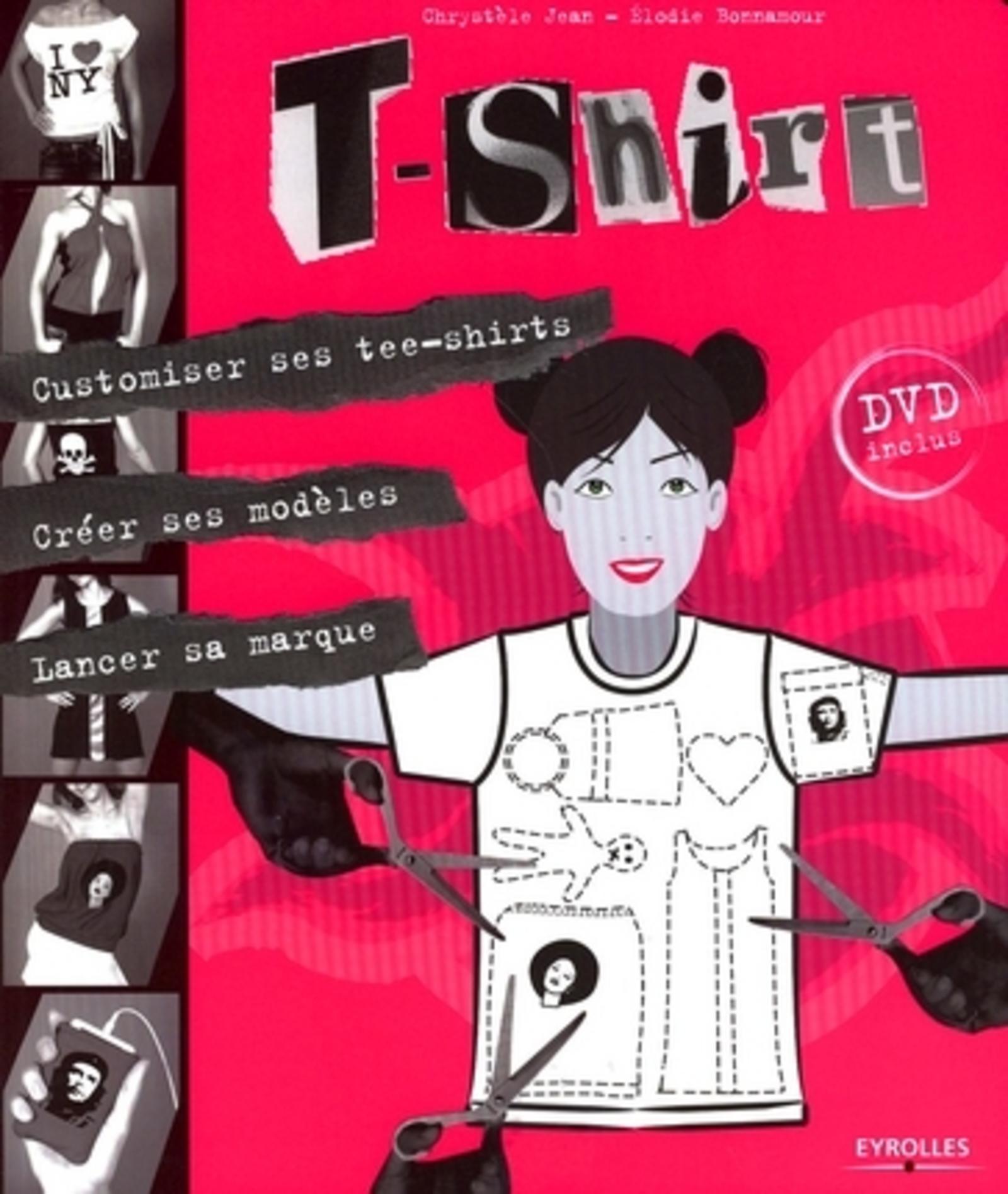 T-SHIRT : CUSTOMISER SES TEE-SHIRTS, CREER SES MODELES, LANCER SA MARQUE. LIVRE+