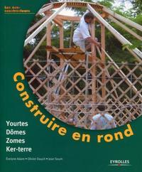 CONSTRUIRE EN ROND - YOURTES, DOMES, ZOMES, KER-TERRE