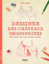 DESSINER DES CHATEAUX IMAGINAIRES UNE METHODE SIMPLE POUR APPRENDRE A DESSINER - UNE METHODE SIMPLE