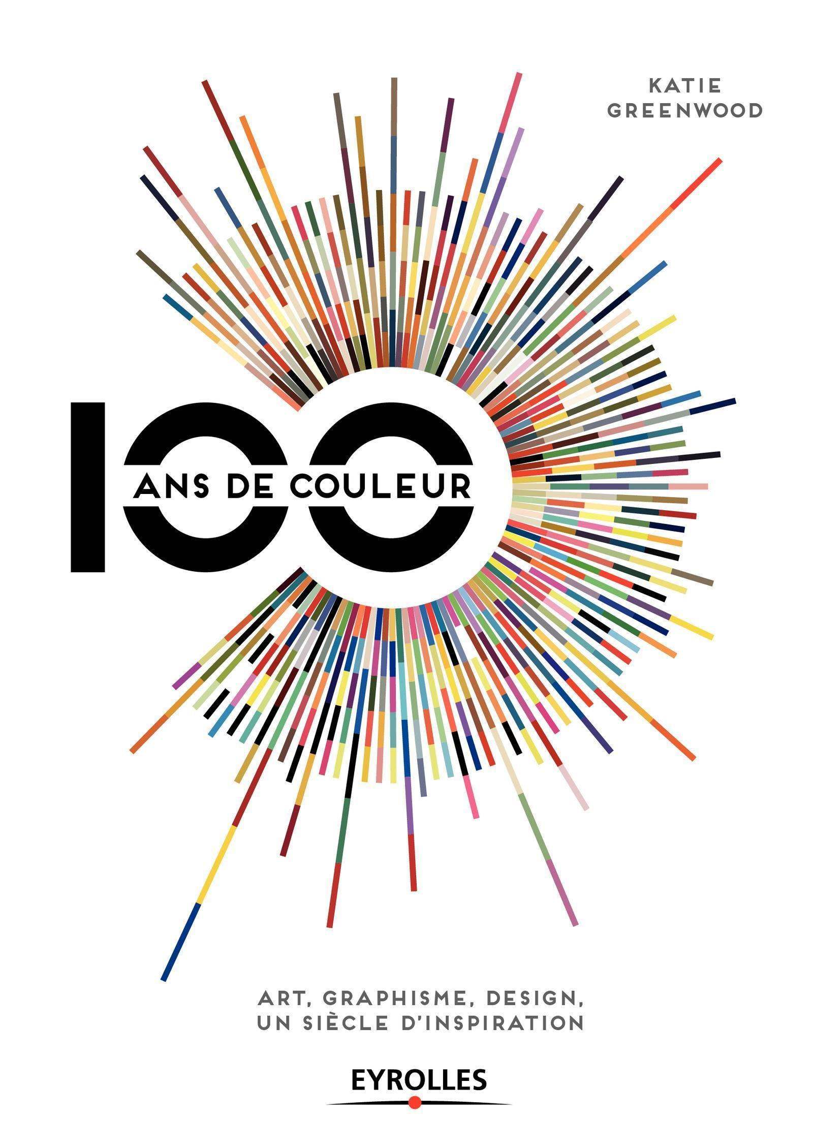 100 ANS DE COULEUR ART, GRAPHISME, DESIGN, UN SIECLE D'INSPIRATION - ART, GRAPHISME, DESIGN, UN SIEC