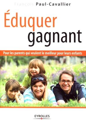 EDUQUER GAGNANT - POUR LES PARENTS QUI VEULENT LE MEILLEUR POUR LEURS ENFANTS