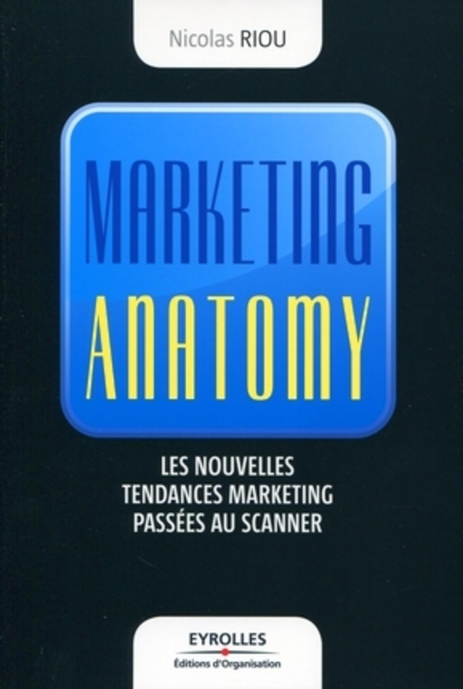 MARKETING ANATOMY - LES NOUVELLES TENDANCES DU MARKETING PASSEES AU SCANNER