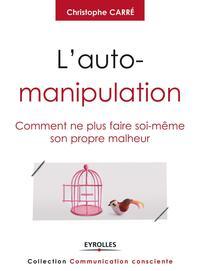 L'AUTO-MANIPULATION - COMMENT NE PLUS FAIRE SOI-MEME SON PROPRE MALHEUR.