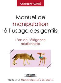 MANUEL DE MANIPULATION A L'USAGE DES GENTILS - L'ART DE L'ELEGANCE RELATIONNELLE.