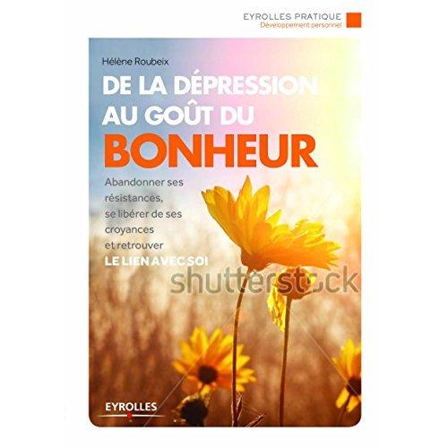 DE LA DEPRESSION AU GOUT DU BONHEUR - ABANDONNER SES RESISTANCES, SE LIBERER DE SES CROYANCES ET RET