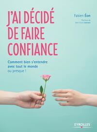 J'AI DECIDE DE FAIRE CONFIANCE - COMMENT BIEN S'ENTENDRE AVEC TOUT LE MONDE OU PRESQUE !