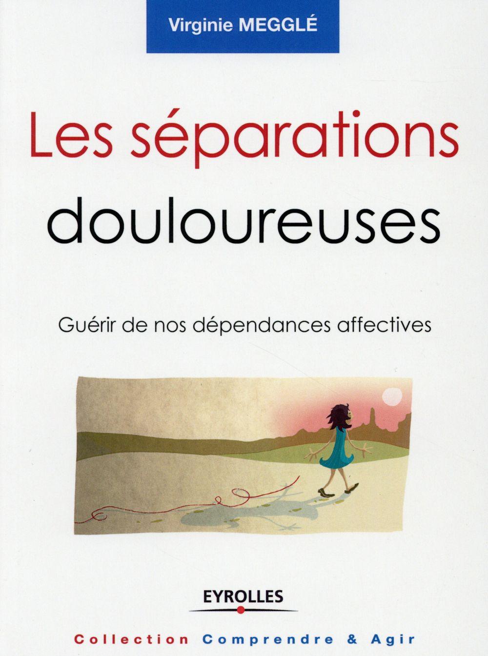 LES SEPARATIONS DOULOUREUSES - GUERIR DE NOS DEPENDANCES AFFECTIVES.