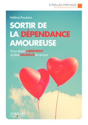 SORTIR DE LA DEPENDANCE AMOUREUSE - POUR AIMER LIBREMENT ET ETRE HEUREUX EN AMOUR.