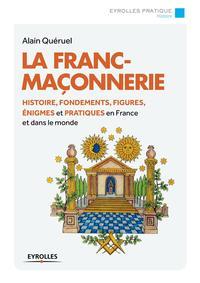 LA FRANC-MACONNERIE - HISTOIRE, FONDEMENTS, FIGURES, ENIGMES ET PRATIQUES EN FRANCE ET DANS LE MONDE